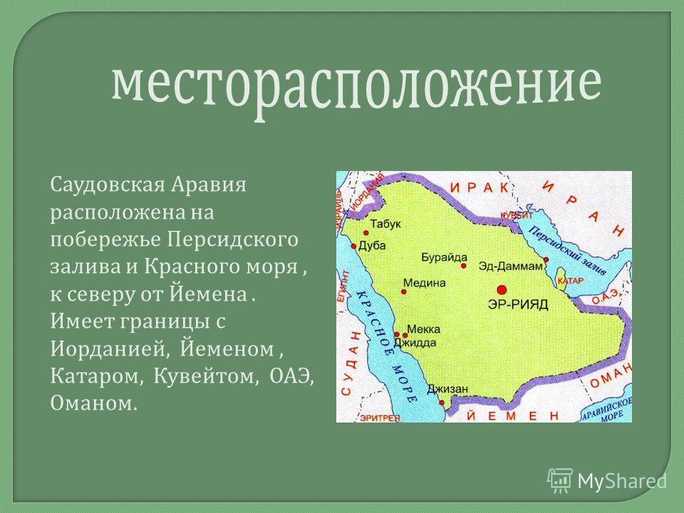 Саудовская Аравия расположена на побережье Персидского залива и Красного моря, к северу от Йемена. Имеет границы с Иорданией, Йеменом, Катаром, Кувейтом, ОАЭ, Оманом.