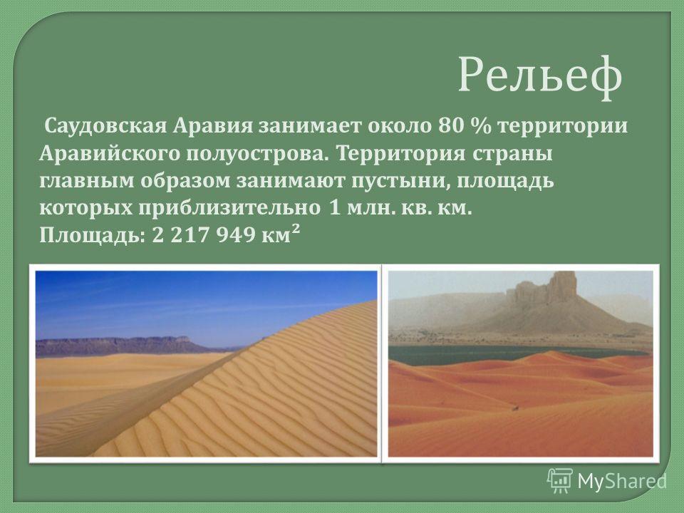 Рельеф Саудовская Аравия занимает около 80 % территории Аравийского полуострова. Территория страны главным образом занимают пустыни, площадь которых приблизительно 1 млн. кв. км. Площадь : 2 217 949 км ²