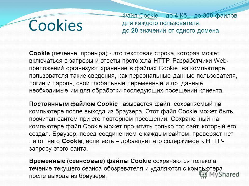 Cookies Постоянным файлом Cookie называется файл, сохраняемый на компьютере после выхода из браузера. Этот файл Cookie может быть прочитан сайтом при его повторном посещении. Сохраненный на компьютере файл Cookie может прочитать только тот сайт, кото