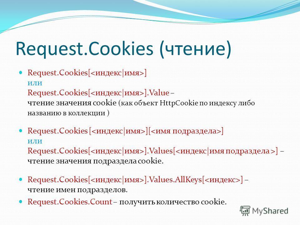 Request.Cookies (чтение) Request.Cookies[ ] или Request.Cookies[ ].Value – чтение значения cookie (как объект HttpCookie по индексу либо названию в коллекции ) Request.Cookies [ ][ ] или Request.Cookies[ ].Values[ ] – чтение значения подраздела cooki