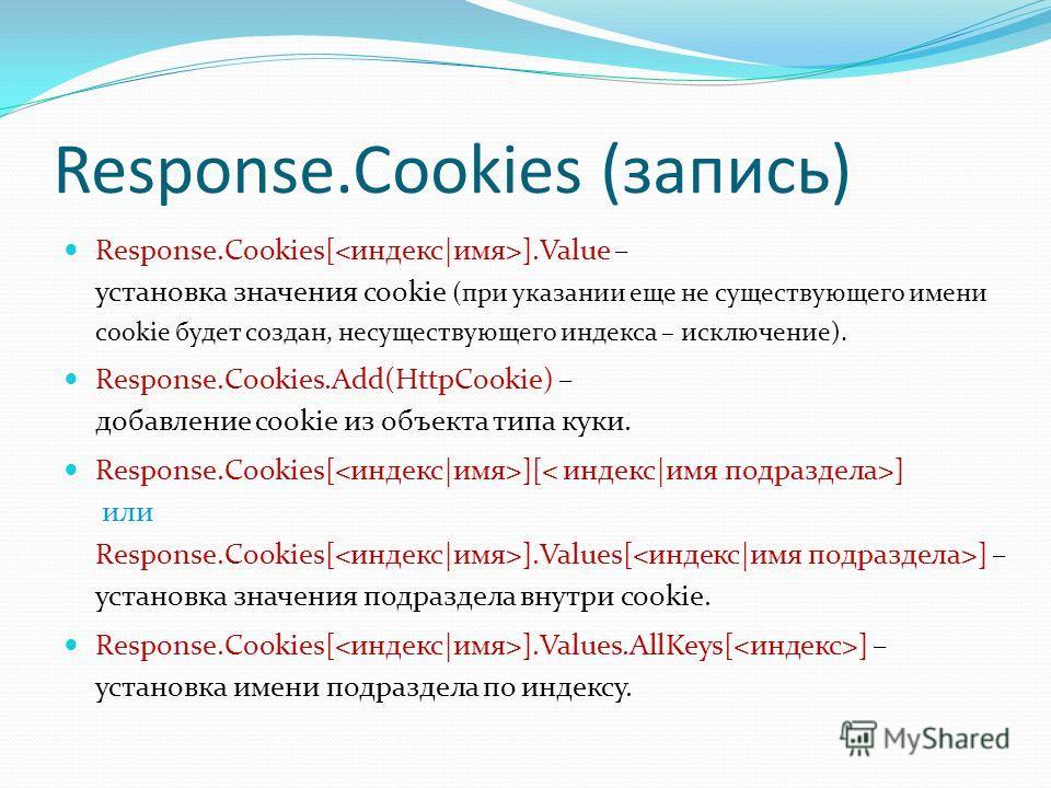 Response.Cookies (запись) Response.Cookies[ ].Value – установка значения cookie (при указании еще не существующего имени cookie будет создан, несуществующего индекса – исключение). Response.Cookies.Add(HttpCookie) – добавление cookie из объекта типа