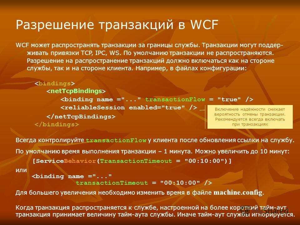 Разрешение транзакций в WCF WCF может распространять транзакции за границы службы. Транзакции могут поддер- живать привязки TCP, IPC, WS. По умолчанию транзакции не распространяются. Разрешение на распространение транзакций должно включаться как на с