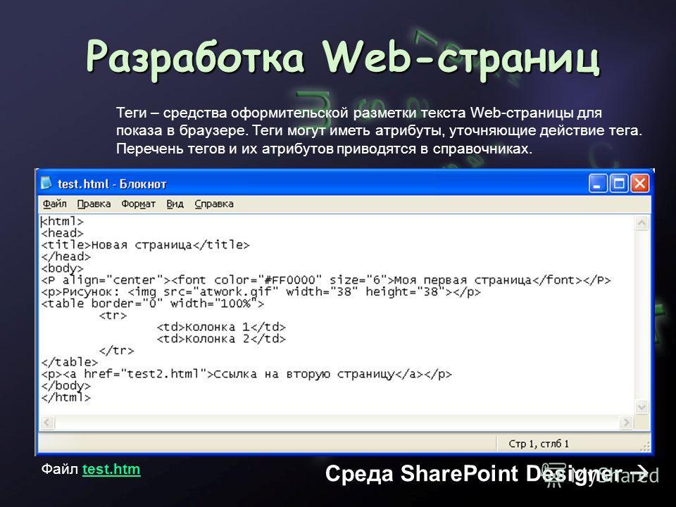 Разработка Web-страниц Файл test.htmtest.htm Среда SharePoint Designer Теги – средства оформительской разметки текста Web-страницы для показа в браузере. Теги могут иметь атрибуты, уточняющие действие тега. Перечень тегов и их атрибутов приводятся в