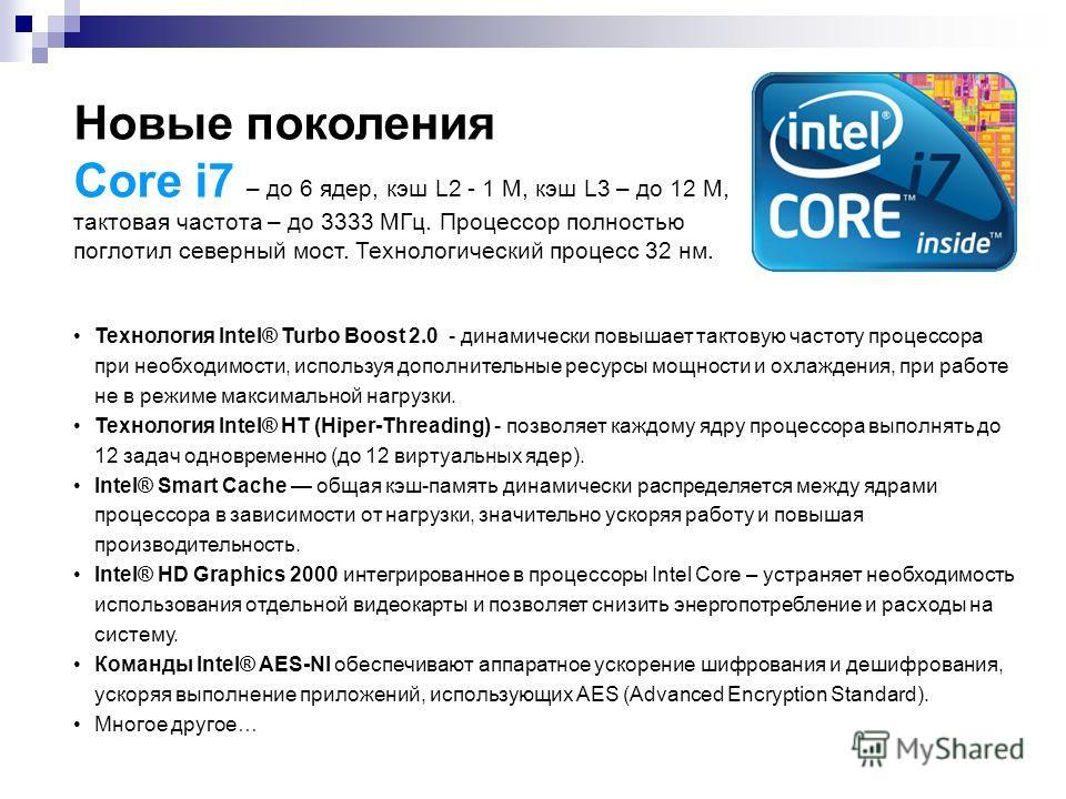 Новые поколения Core i7 – до 6 ядер, кэш L2 - 1 М, кэш L3 – до 12 М, тактовая частота – до 3333 МГц. Процессор полностью поглотил северный мост. Технологический процесс 32 нм. Технология Intel® Turbo Boost 2.0 - динамически повышает тактовую частоту