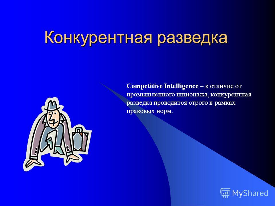 Конкурентная разведка Competitive Intelligence – в отличие от промышленного шпионажа, конкурентная разведка проводится строго в рамках правовых норм.