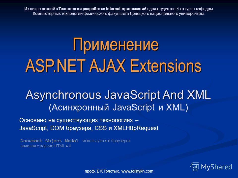 проф. В.К.Толстых, www.tolstykh.com Применение ASP.NET AJAX Extensions Asynchronous JavaScript And XML (Асинхронный JavaScript и XML) Основано на существующих технологиях – JavaScript, DOM браузера, CSS и XMLHttpRequest Document Object Model использу