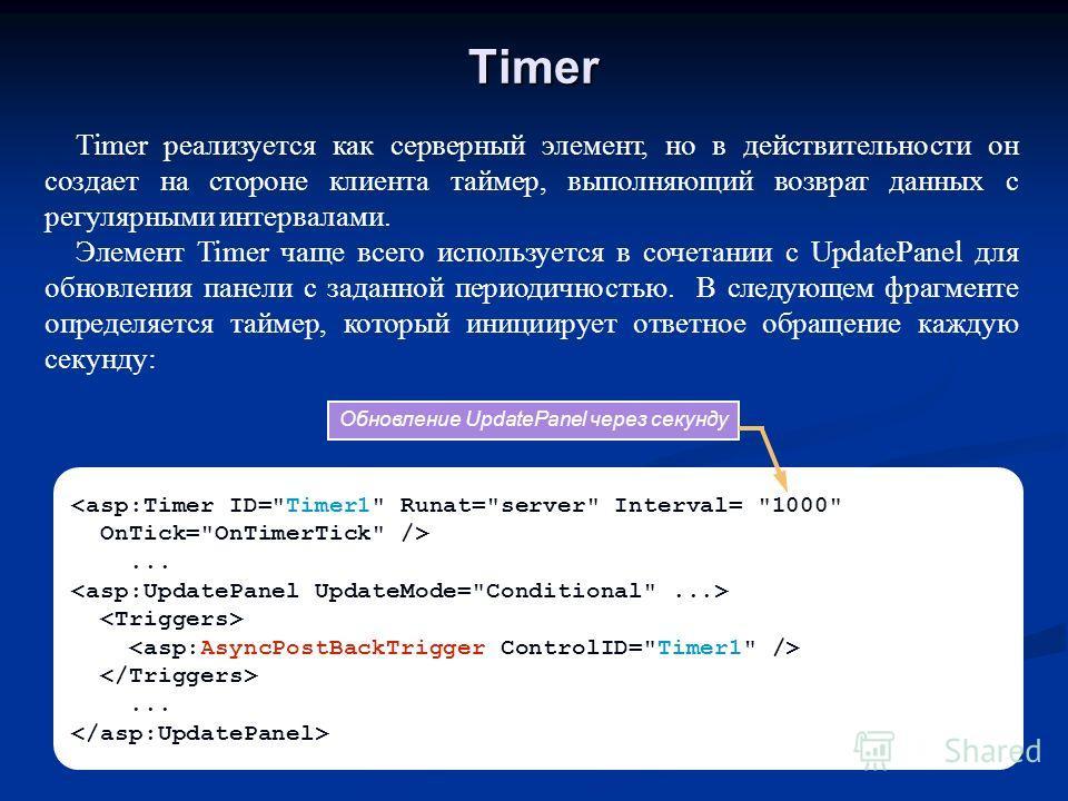 Timer ...... Timer реализуется как серверный элемент, но в действительности он создает на стороне клиента таймер, выполняющий возврат данных с регулярными интервалами. Элемент Timer чаще всего используется в сочетании с UpdatePanel для обновления пан