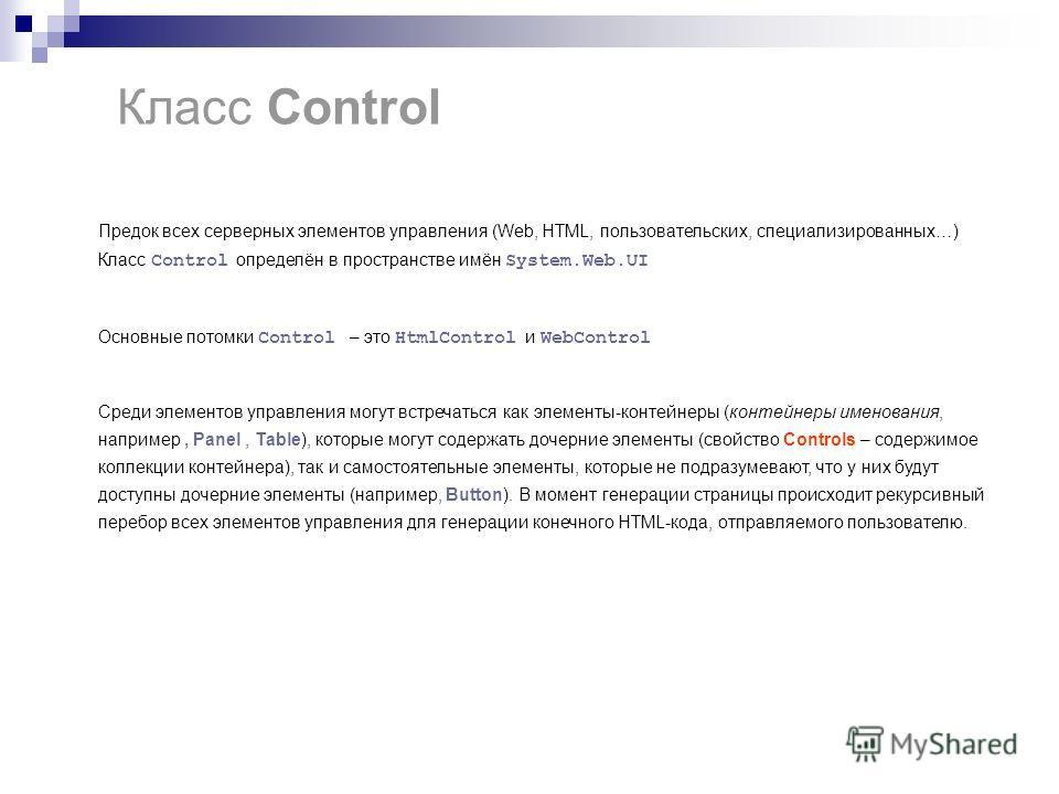 Класс Control Предок всех серверных элементов управления (Web, HTML, пользовательских, специализированных…) Класс Control определён в пространстве имён System.Web.UI Основные потомки Control – это HtmlControl и WebControl Среди элементов управления м