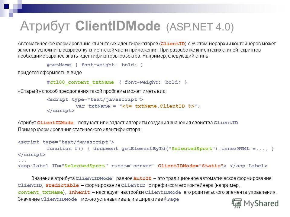 Атрибут ClientIDMode (ASP.NET 4.0) Автоматическое формирование клиентских идентификаторов ( ClientID ) с учётом иерархии контейнеров может заметно усложнить разработку клиентской части приложения. При разработке клиентских стилей, скриптов необходимо