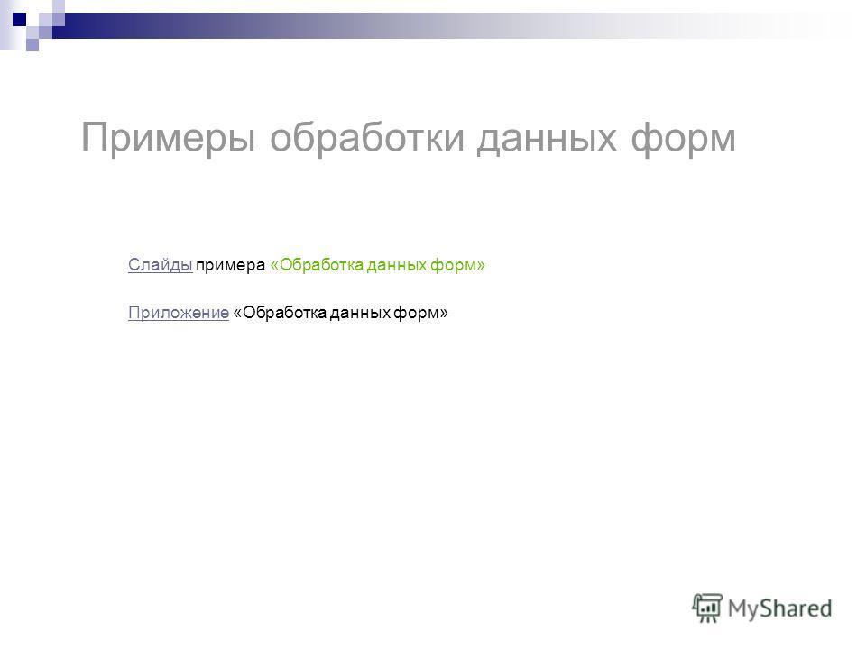Примеры обработки данных форм СлайдыСлайды примера «Обработка данных форм» Приложение Приложение «Обработка данных форм»