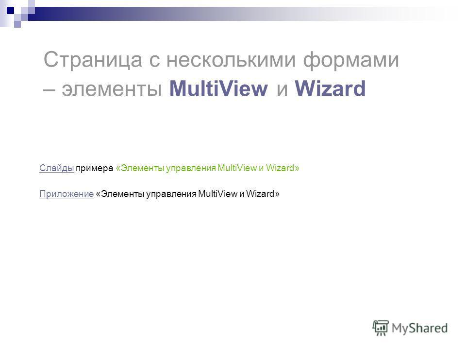 Страница с несколькими формами – элементы MultiView и Wizard СлайдыСлайды примера «Элементы управления MultiView и Wizard» Приложение Приложение «Элементы управления MultiView и Wizard»