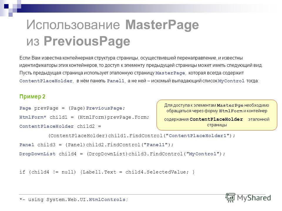 Использование MasterPage из PreviousPage Page prevPage = (Page)PreviousPage; HtmlForm* child1 = (HtmlForm)prevPage.Form; ContentPlaceHolder child2 = (ContentPlaceHolder)child1.FindControl(