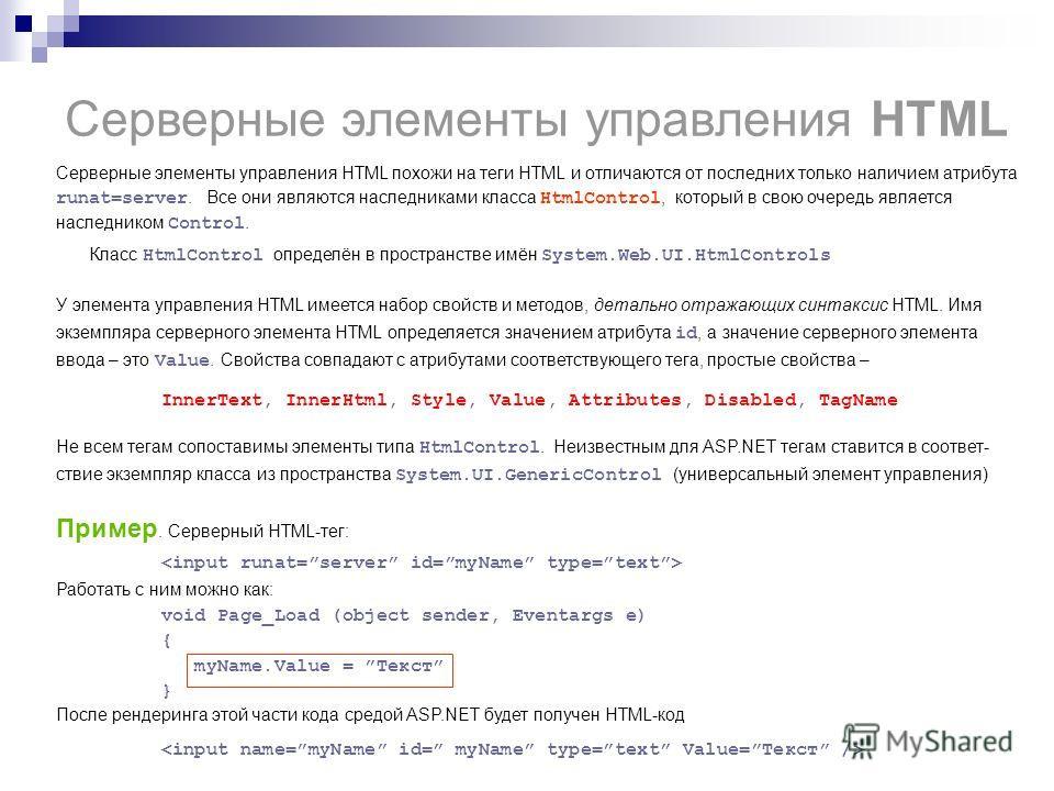 Серверные элементы управления HTML Серверные элементы управления HTML похожи на теги HTML и отличаются от последних только наличием атрибута runat=server. Все они являются наследниками класса HtmlControl, который в свою очередь является наследником C