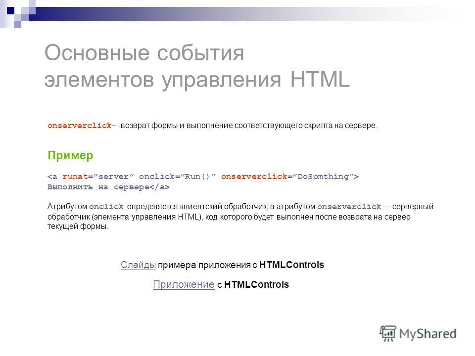 Основные события элементов управления HTML onserverclick – возврат формы и выполнение соответствующего скрипта на сервере. Пример : Выполнить на сервере Атрибутом onclick определяется клиентский обработчик, а атрибутом onserverclick – серверный обраб