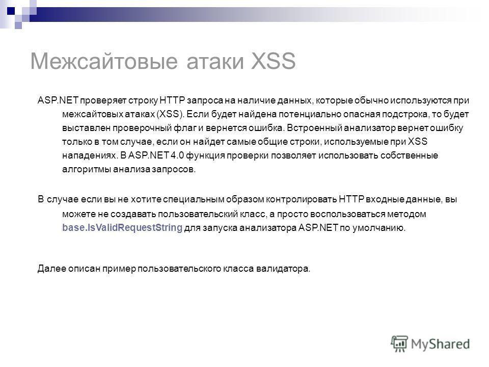 Межсайтовые атаки XSS ASP.NET проверяет строку HTTP запроса на наличие данных, которые обычно используются при межсайтовых атаках (XSS). Если будет найдена потенциально опасная подстрока, то будет выставлен проверочный флаг и вернется ошибка. Встроен