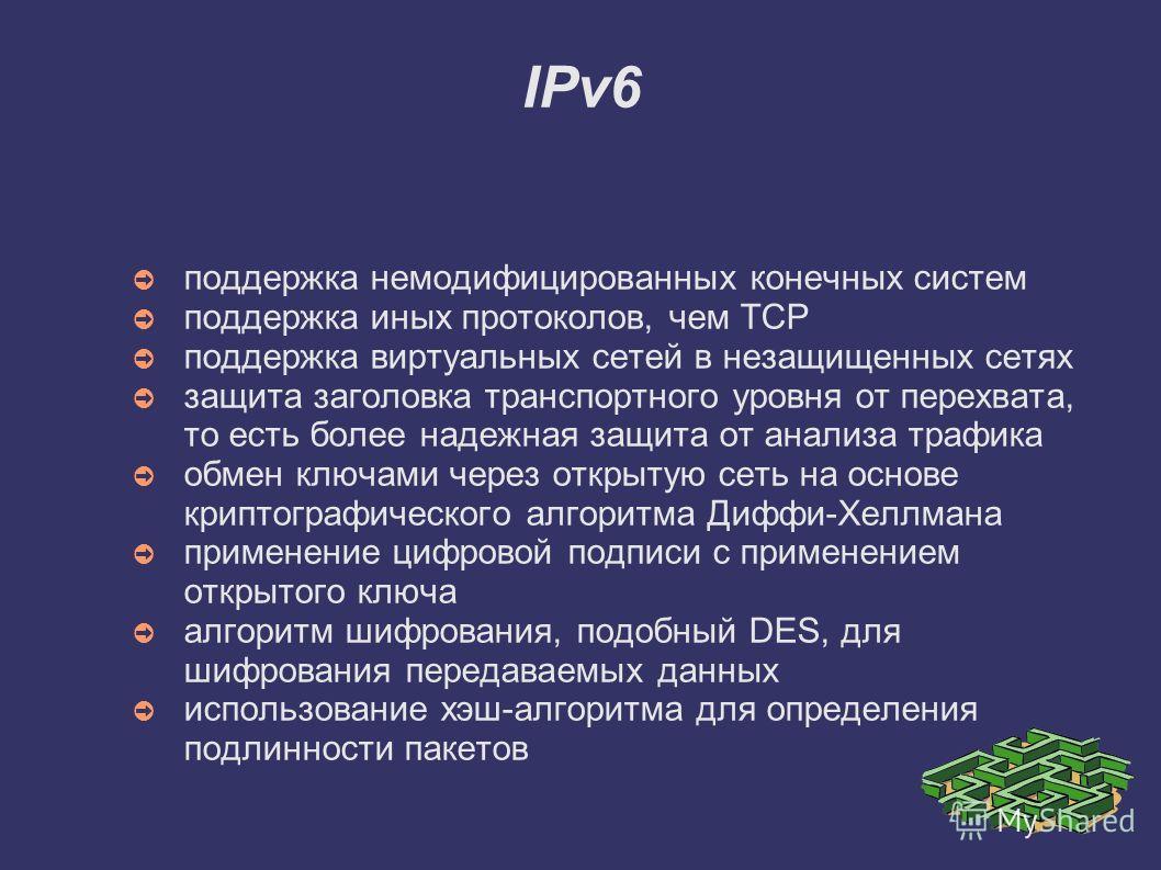 IPv6 поддержка немодифицированных конечных систем поддержка иных протоколов, чем ТСР поддержка виртуальных сетей в незащищенных сетях защита заголовка транспортного уровня от перехвата, то есть более надежная защита от анализа трафика обмен ключами ч