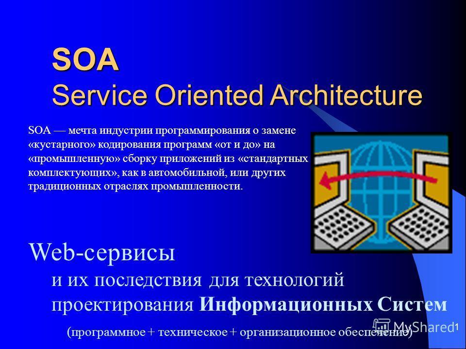 1 SOA Service Oriented Architecture Web-сервисы и их последствия для технологий проектирования Информационных Систем (программное + техническое + организационное обеспечение) SOA мечта индустрии программирования о замене «кустарного» кодирования прог
