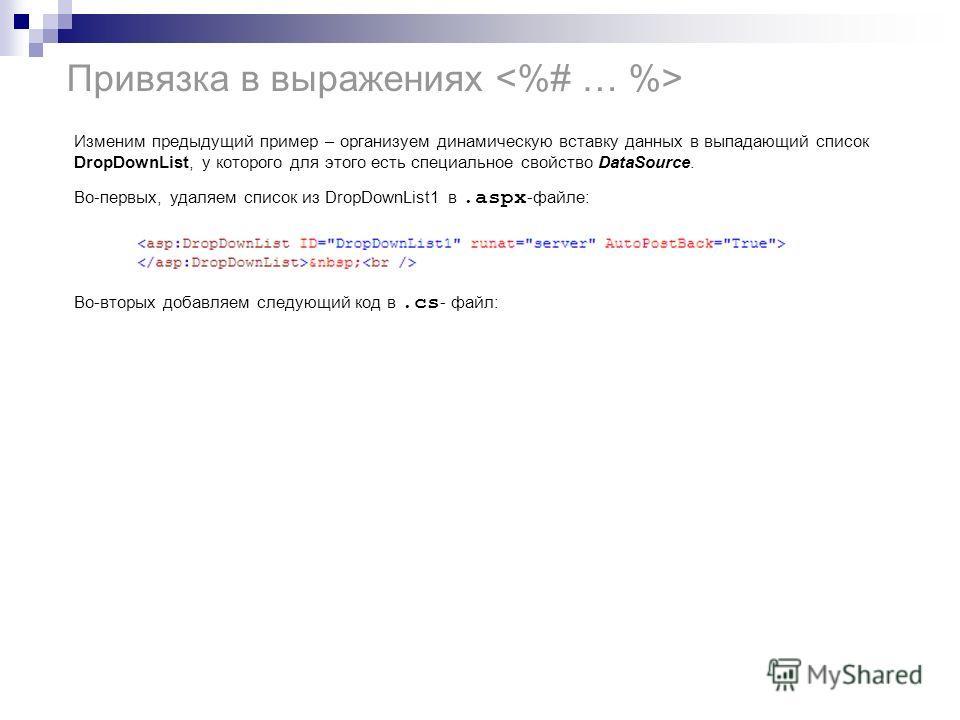 Привязка в выражениях Изменим предыдущий пример – организуем динамическую вставку данных в выпадающий список DropDownList, у которого для этого есть специальное свойство DataSource. Во-первых, удаляем список из DropDownList1 в.aspx -файле: Во-вторых