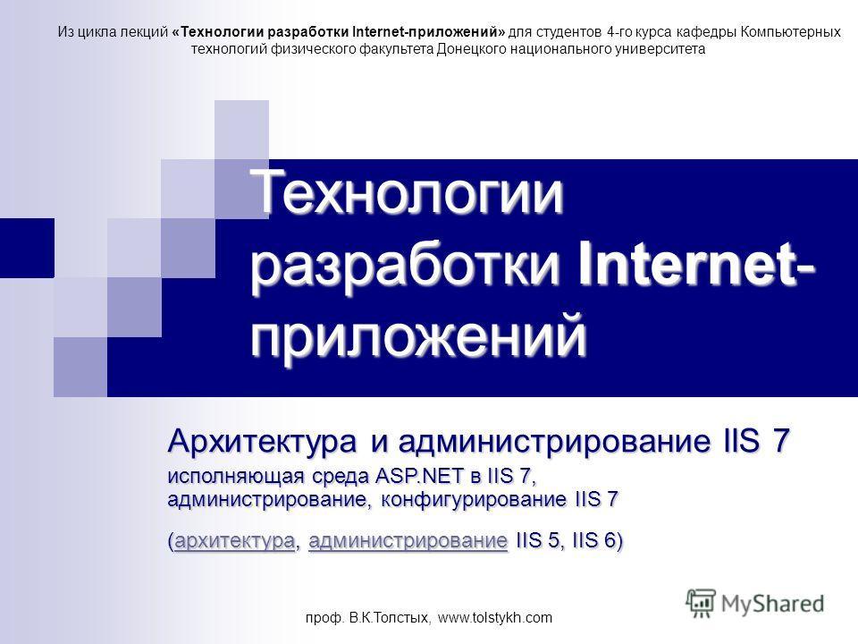 проф. В.К.Толстых, www.tolstykh.com Технологии разработки Internet- приложений Архитектура и администрирование IIS 7 исполняющая среда ASP.NET в IIS 7, администрирование, конфигурирование IIS 7 (архитектура, администрирование IIS 5, IIS 6) архитектур