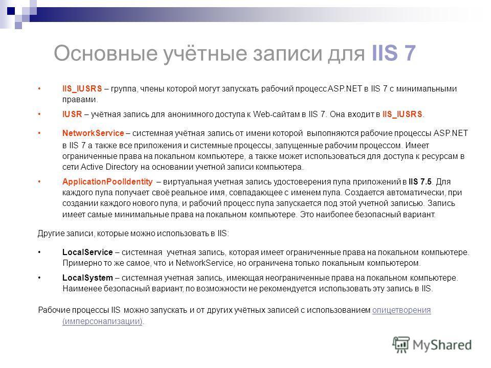 IIS_IUSRS – группа, члены которой могут запускать рабочий процесс ASP.NET в IIS 7 с минимальными правами. IUSR – учётная запись для анонимного доступа к Web-сайтам в IIS 7. Она входит в IIS_IUSRS. NetworkService – системная учётная запись от имени ко