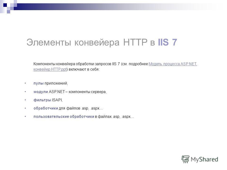 Компоненты конвейера обработки запросов IIS 7 (см. подробнее Модель процесса ASP.NET, конвейер HTTP.ppt) включают в себя:Модель процесса ASP.NET, конвейер HTTP.ppt пулы приложений, модули ASP.NET – компоненты сервера, фильтры ISAPI, обработчики для ф