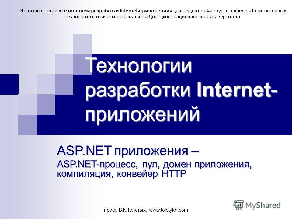 проф. В.К.Толстых, www.tolstykh.com Технологии разработки Internet- приложений ASP.NET приложения – ASP.NET-процесс, пул, домен приложения, компиляция, конвейер HTTP Из цикла лекций «Технологии разработки Internet-приложений» для студентов 4-го курса