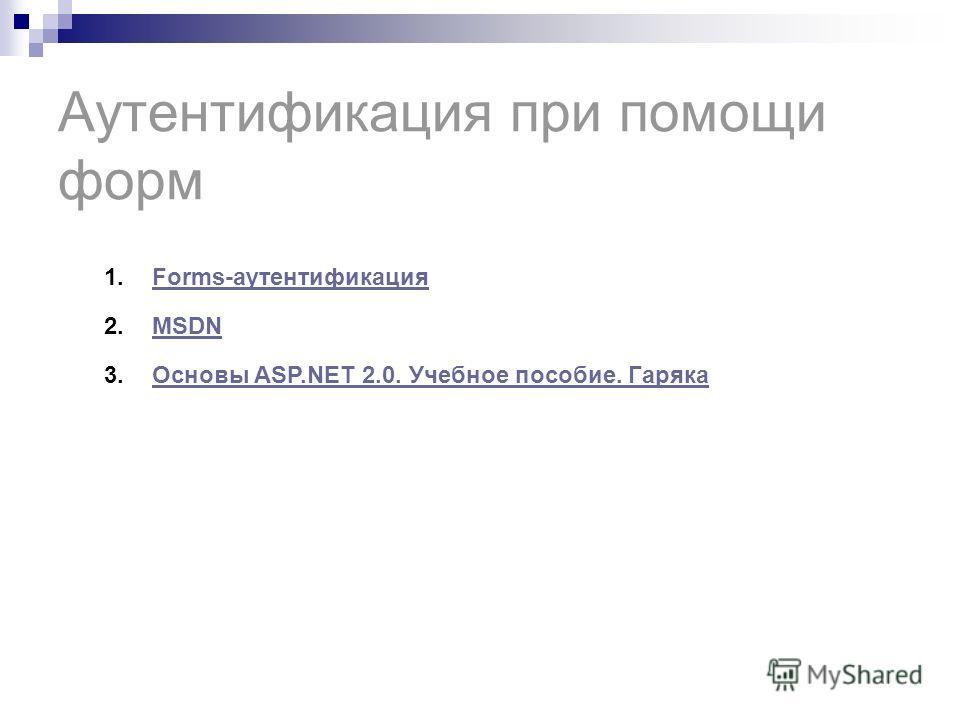 Аутентификация при помощи форм 1.Forms-аутентификацияForms-аутентификация 2.MSDNMSDN 3.Основы ASP.NET 2.0. Учебное пособие. ГарякаОсновы ASP.NET 2.0. Учебное пособие. Гаряка