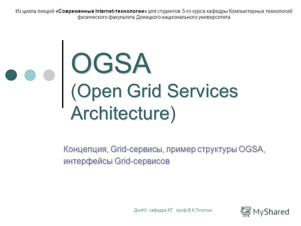 ДонНУ, кафедра КТ, проф.В.К.Толстых OGSA Open Grid Services Architecture OGSA (Open Grid Services Architecture) Концепция, Grid-сервисы, пример структуры OGSA, интерфейсы Grid-сервисов Из цикла лекций «Современные Internet-технологии» для студентов 5
