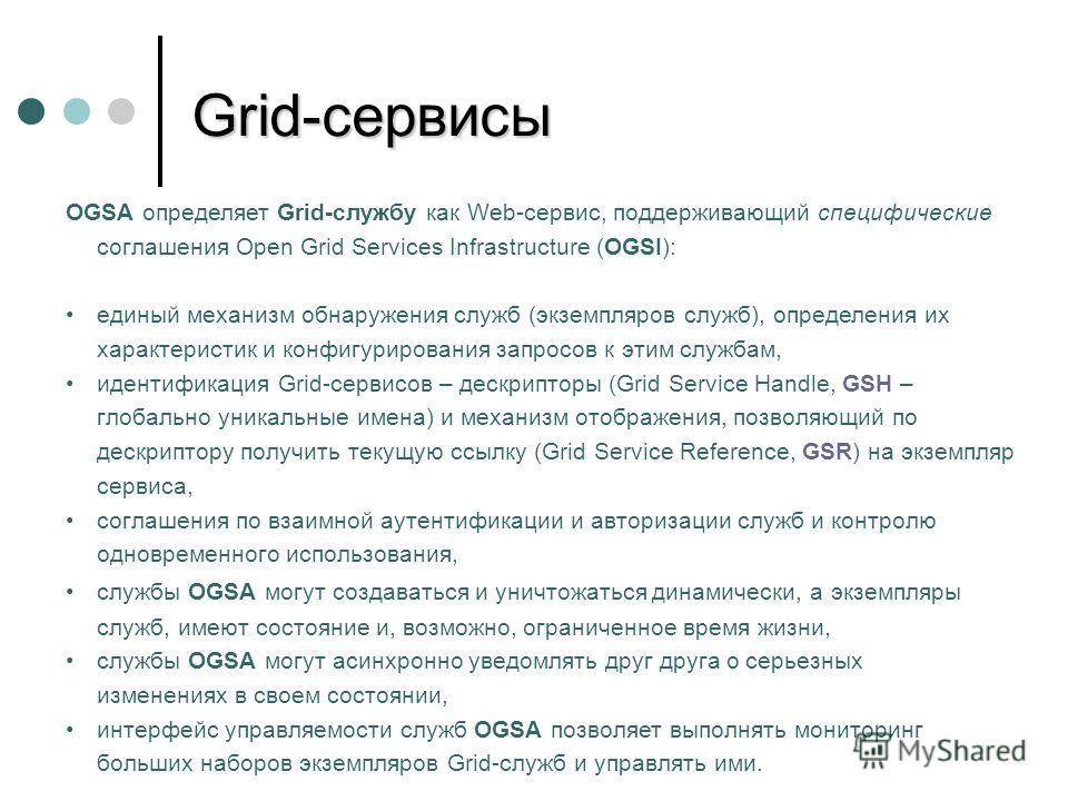 OGSA определяет Grid-службу как Web-сервис, поддерживающий специфические соглашения Open Grid Services Infrastructure (OGSI): единый механизм обнаружения служб (экземпляров служб), определения их характеристик и конфигурирования запросов к этим служб