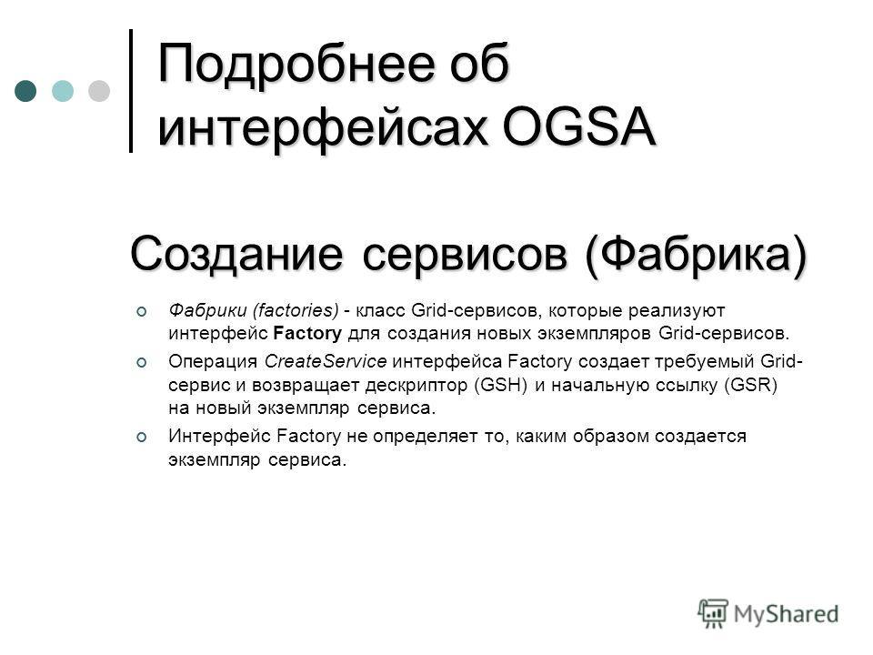Подробнее об интерфейсах OGSA Фабрики (factories) - класс Grid-сервисов, которые реализуют интерфейс Factory для создания новых экземпляров Grid-сервисов. Операция CreateService интерфейса Factory создает требуемый Grid- сервис и возвращает дескрипто