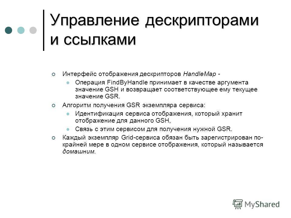 Управление дескрипторами и ссылками Интерфейс отображения дескрипторов HandleMap - Операция FindByHandle принимает в качестве аргумента значение GSH и возвращает соответствующее ему текущее значение GSR. Алгоритм получения GSR экземпляра сервиса: Иде