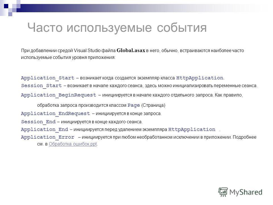 Часто используемые события При добавлении средой Visual Studio файла Global.asax в него, обычно, встраиваются наиболее часто используемые события уровня приложения: Application_Start – возникает когда создается экземпляр класса HttpApplication. Sessi