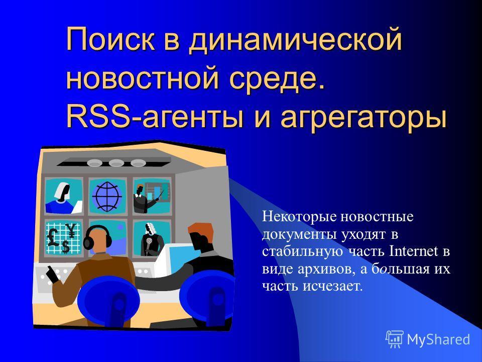 Поиск в динамической новостной среде. RSS-агенты и агрегаторы Некоторые новостные документы уходят в стабильную часть Internet в виде архивов, а большая их часть исчезает.