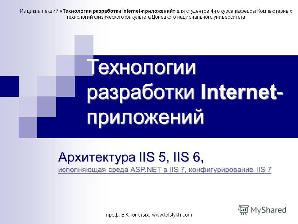 проф. В.К.Толстых, www.tolstykh.com Технологии разработки Internet- приложений Архитектура IIS 5, IIS 6, исполняющая среда ASP.NET в IIS 7, конфигурирование IIS 7 исполняющая среда ASP.NET в IIS 7, конфигурирование IIS 7 исполняющая среда ASP.NET в I