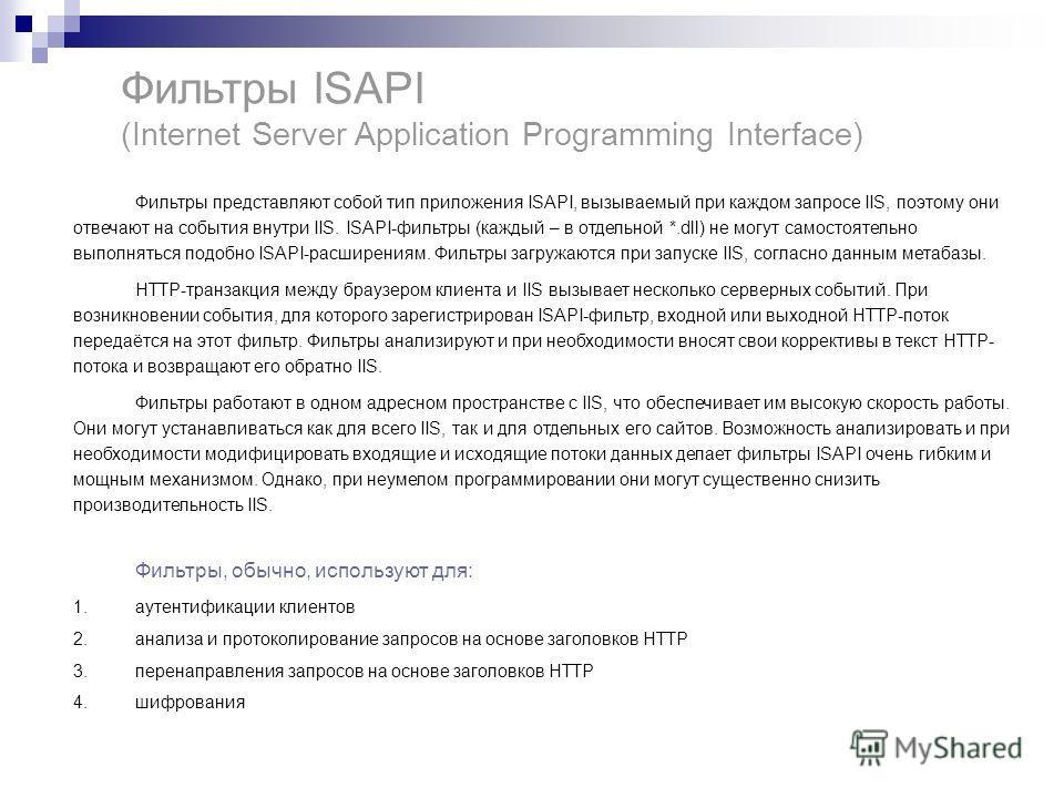 Фильтры ISAPI (Internet Server Application Programming Interface) Фильтры представляют собой тип приложения ISAPI, вызываемый при каждом запросе IIS, поэтому они отвечают на события внутри IIS. ISAPI-фильтры (каждый – в отдельной *.dll) не могут само