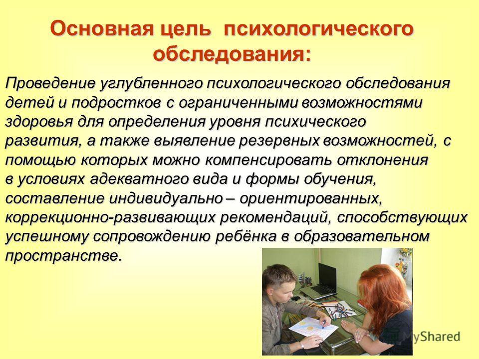 Основная цель психологического обследования: Проведение углубленного психологического обследования детей и подростков с ограниченными возможностями здоровья для определения уровня психического развития, а также выявление резервных возможностей, с пом