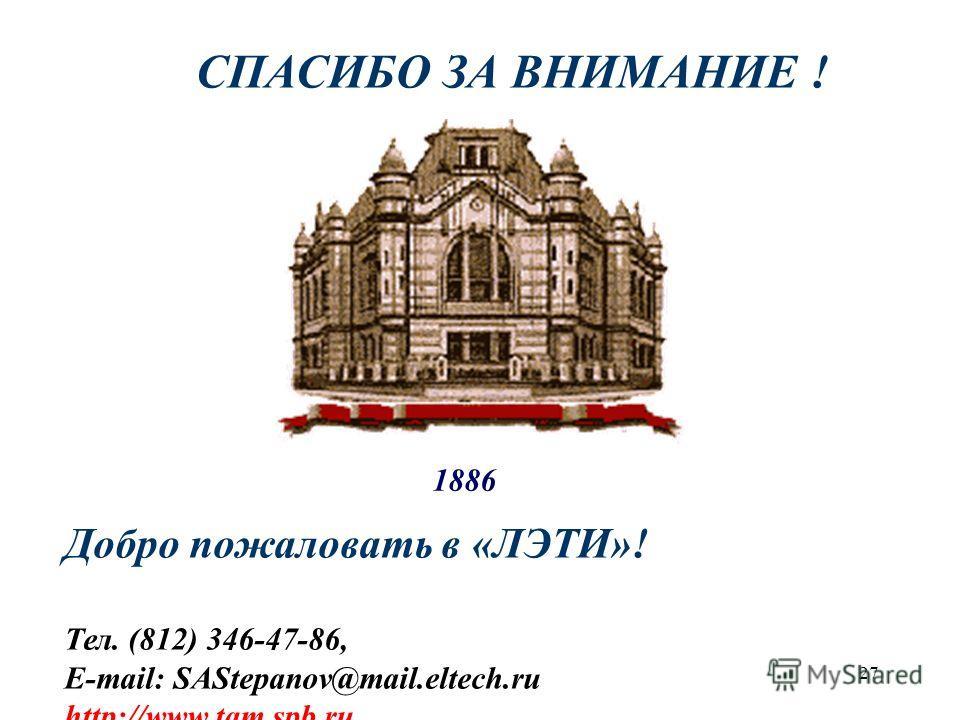СПАСИБО ЗА ВНИМАНИЕ ! Добро пожаловать в «ЛЭТИ»! Тел. (812) 346-47-86, E-mail: SAStepanov@mail.eltech.ru http://www.tqm.spb.ru 1886 27