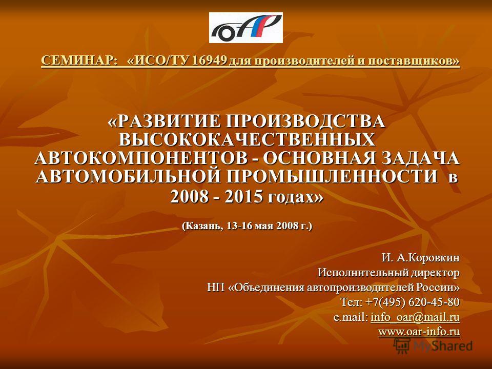 СЕМИНАР: «ИСО/ТУ 16949 для производителей и поставщиков» «РАЗВИТИЕ ПРОИЗВОДСТВА ВЫСОКОКАЧЕСТВЕННЫХ АВТОКОМПОНЕНТОВ - ОСНОВНАЯ ЗАДАЧА АВТОМОБИЛЬНОЙ ПРОМЫШЛЕННОСТИ в 2008 - 2015 годах» (Казань, 13-16 мая 2008 г.) И. А.Коровкин Исполнительный директор Н