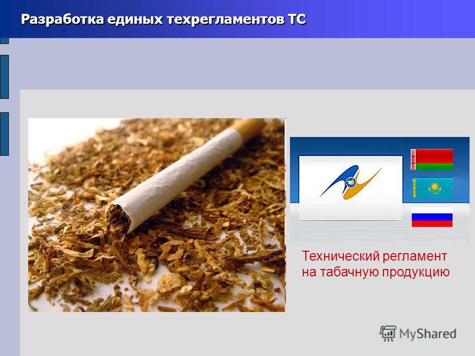 Разработка единых техрегламентов ТС Разработка единых техрегламентов ТС Технический регламент на табачную продукцию
