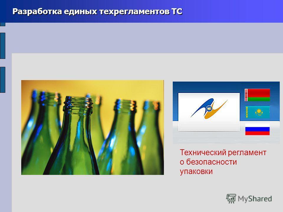 Разработка единых техрегламентов ТС Разработка единых техрегламентов ТС Технический регламент о безопасности упаковки