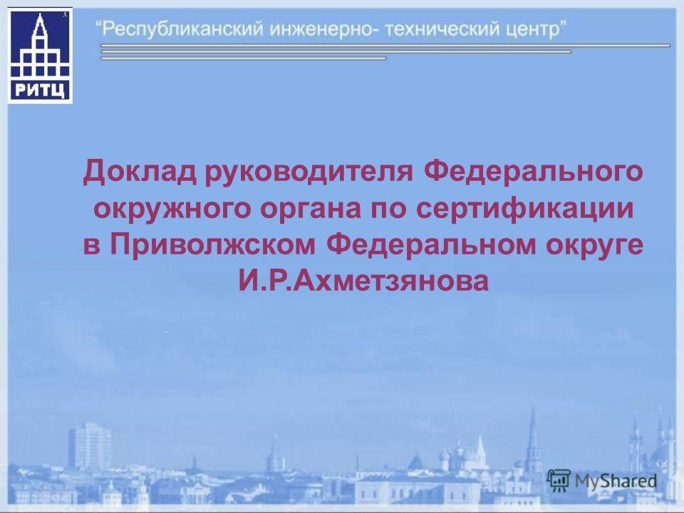 Доклад руководителя Федерального окружного органа по сертификации в Приволжском Федеральном округе И.Р.Ахметзянова