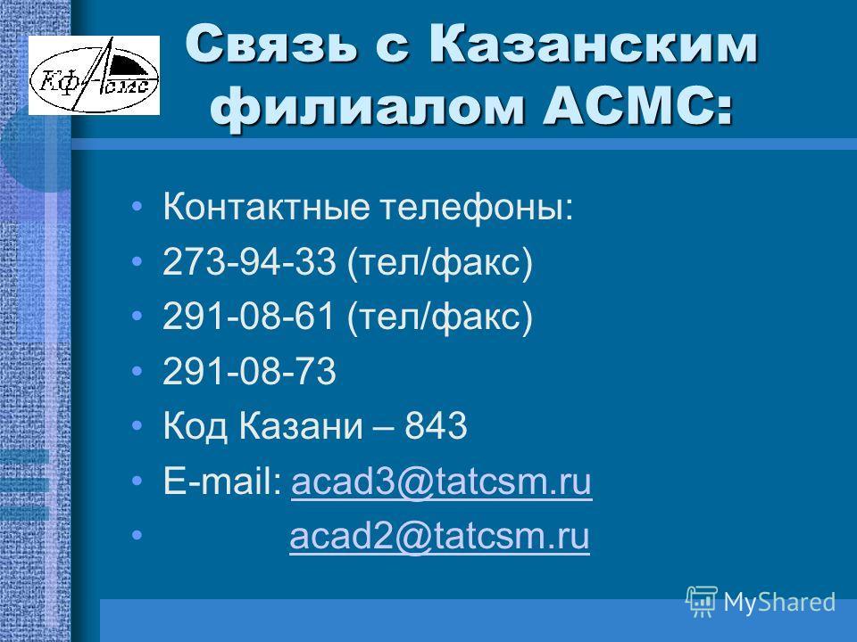 Связь с Казанским филиалом АСМС: Контактные телефоны: 273-94-33 (тел/факс) 291-08-61 (тел/факс) 291-08-73 Код Казани – 843 E-mail: acad3@tatcsm.ruacad3@tatcsm.ru acad2@tatcsm.ru