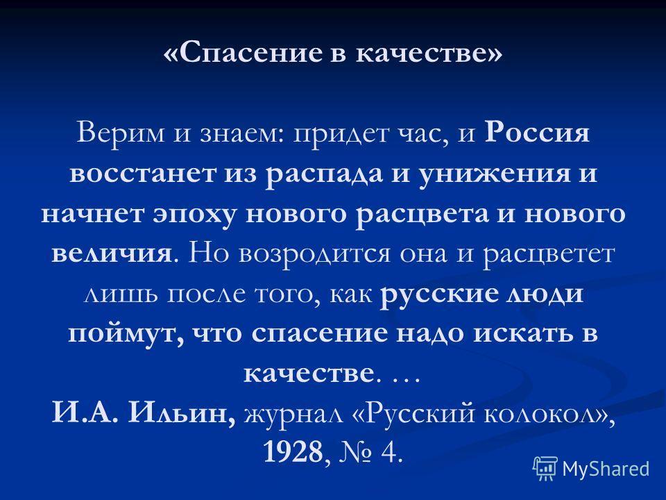 «Спасение в качестве» Верим и знаем: придет час, и Россия восстанет из распада и унижения и начнет эпоху нового расцвета и нового величия. Но возродится она и расцветет лишь после того, как русские люди поймут, что спасение надо искать в качестве. …