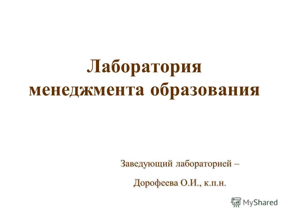 Лаборатория менеджмента образования Заведующий лабораторией – Дорофеева О.И., к.п.н.