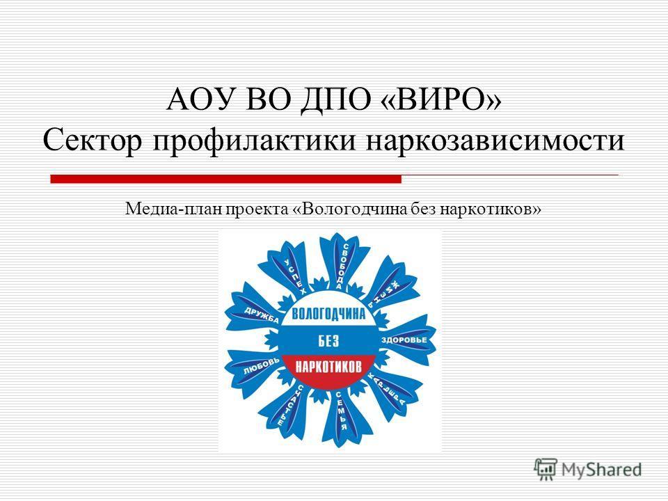 АОУ ВО ДПО «ВИРО» Сектор профилактики наркозависимости Медиа-план проекта «Вологодчина без наркотиков»