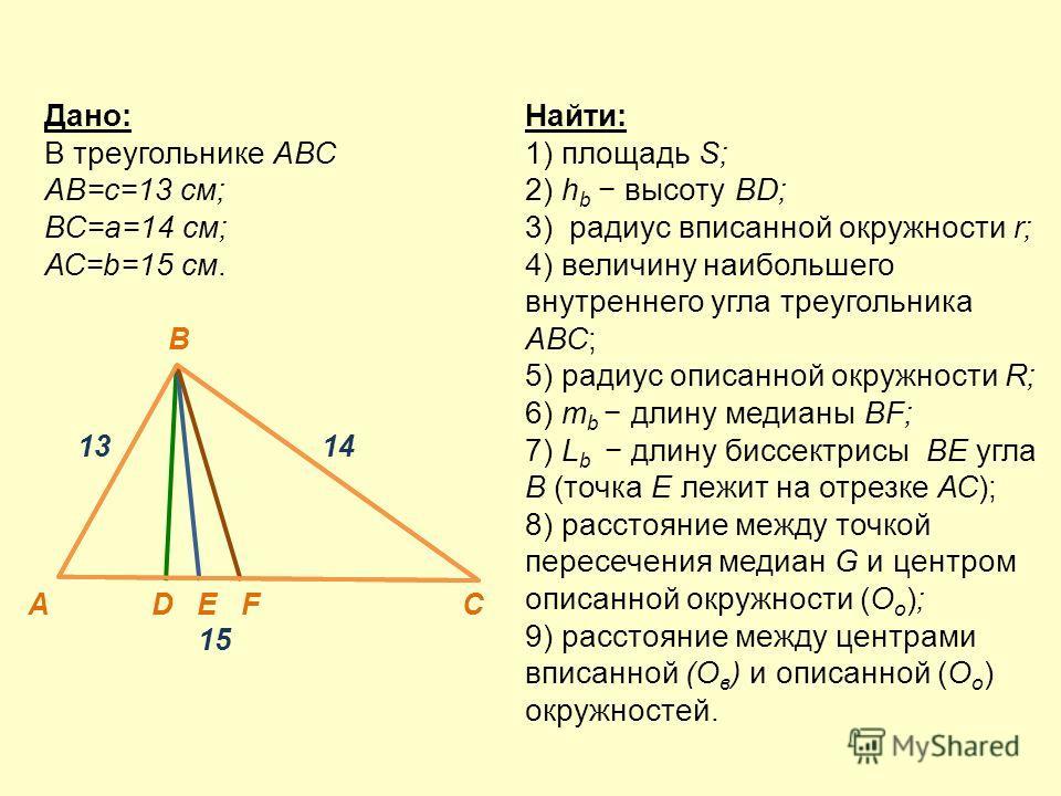 Найти: 1) площадь S; 2) h b высоту BD; 3) радиус вписанной окружности r; 4) величину наибольшего внутреннего угла треугольника АВС; 5) радиус описанной окружности R; 6) m b длину медианы BF; 7) L b длину биссектрисы ВЕ угла В (точка Е лежит на отрезк