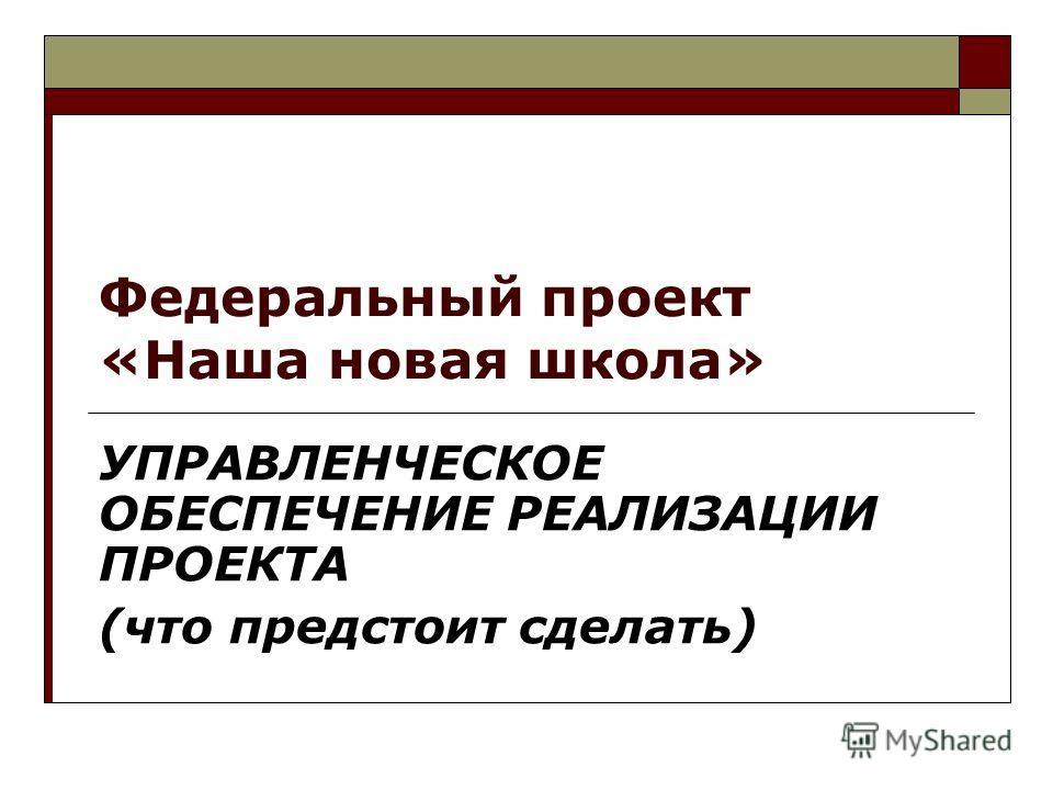 Федеральный проект «Наша новая школа» УПРАВЛЕНЧЕСКОЕ ОБЕСПЕЧЕНИЕ РЕАЛИЗАЦИИ ПРОЕКТА (что предстоит сделать)