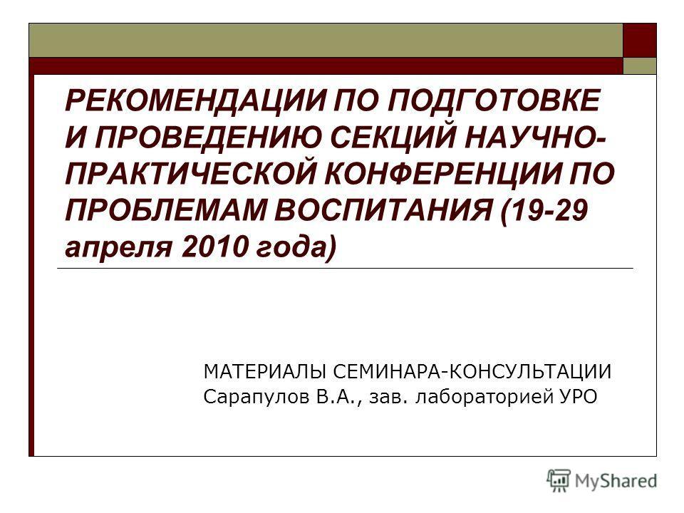 РЕКОМЕНДАЦИИ ПО ПОДГОТОВКЕ И ПРОВЕДЕНИЮ СЕКЦИЙ НАУЧНО- ПРАКТИЧЕСКОЙ КОНФЕРЕНЦИИ ПО ПРОБЛЕМАМ ВОСПИТАНИЯ (19-29 апреля 2010 года) МАТЕРИАЛЫ СЕМИНАРА-КОНСУЛЬТАЦИИ Сарапулов В.А., зав. лабораторией УРО