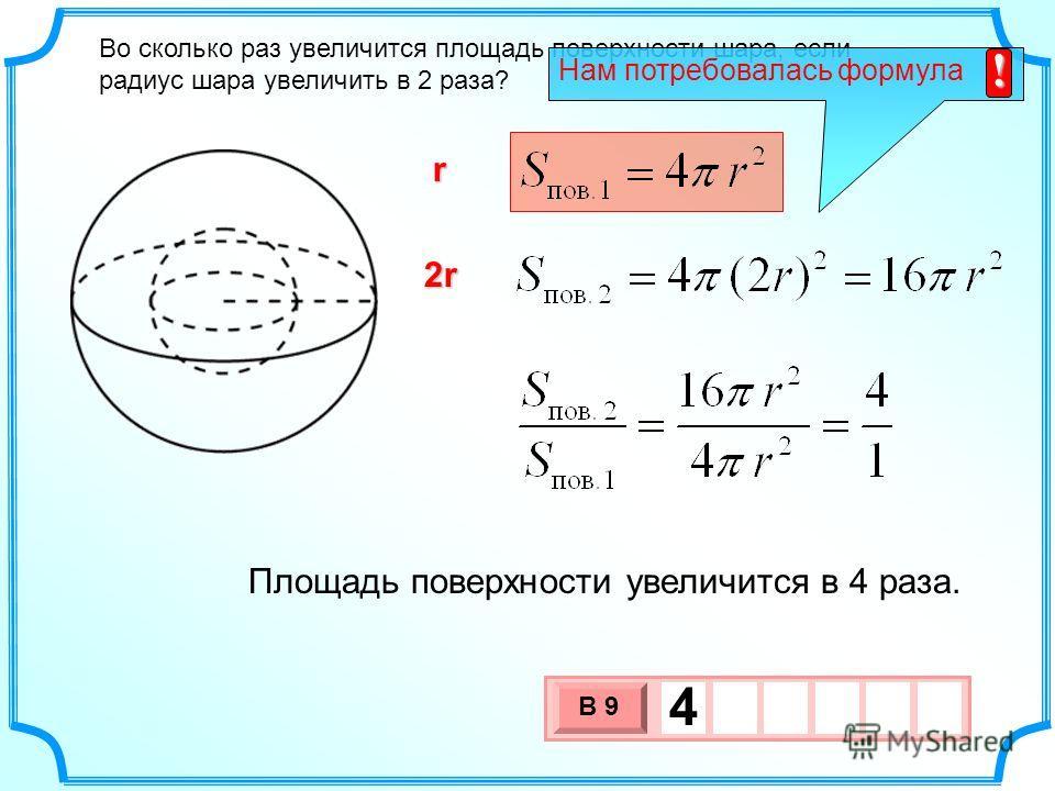 Во сколько раз увеличится площадь поверхности шара, если радиус шара увеличить в 2 раза? r 2r 3 х 1 0 х В 9 4 Площадь поверхности увеличится в 4 раза. Нам потребовалась формула !