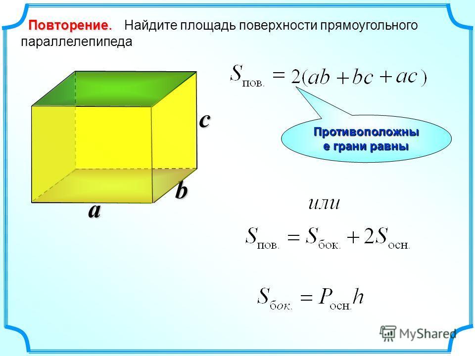 b Повторение Повторение. Найдите площадь поверхности прямоугольного параллелепипеда a c Противоположны е грани равны